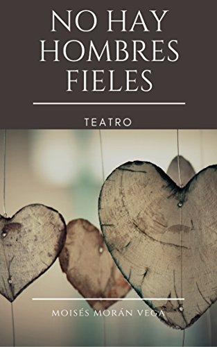 No hay hombres fieles: Teatro por Moisés Morán Vega