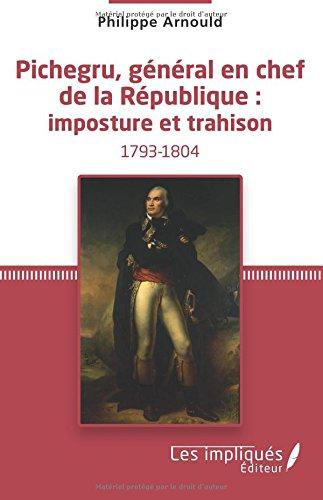 Pichegru, général en chef de la République : imposture et trahison