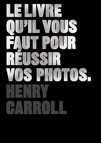 Le Livre qu'il vous faut pour réussir vos photos par Henry Carroll