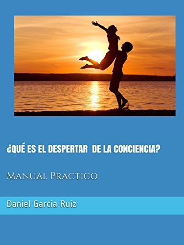 ¿QUÉ ES EL DESPERTAR DE LA CONCIENCIA?: Manual Práctico por Daniel Garcia Ruiz