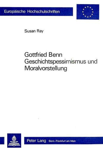Gottfried Benn- Geschichtspessimismus und Moralvorstellung (Europäische Hochschulschriften / European University Studies / Publications Universitaires ... Langue et littérature allemandes, Band 587)