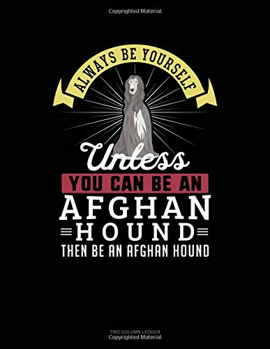 Always Be Yourself Unless You Can Be An Afghan Hound Then Be An Afghan Hound: Two Column Ledger