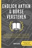 Endlich Aktien und Börse verstehen: Aktien für Einsteiger: Wie du dir Schritt für Schritt mit Aktien an der Börse ein Vermögen aufbaust - Timo Klein