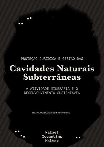 Proteção jurídica e gestão das cavidades naturais subterrâneas: A atividade minerária e o desenvolvimento sustentável (Portuguese Edition) por Rafael Tocantins Maltez