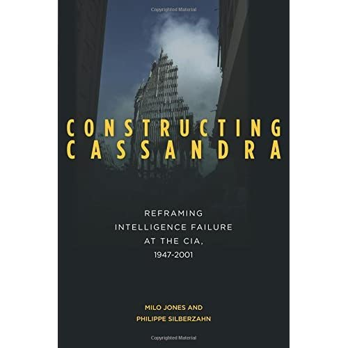 Constructing Cassandra: Reframing Intelligence Failure at the CIA, 19472001 by Milo Jones Philippe Silberzahn(2014-07-01)