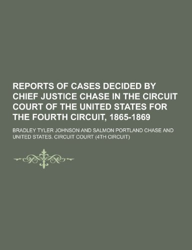 Reports of Cases Decided by Chief Justice Chase in the Circuit Court of the United States for the Fourth Circuit, 1865-1869