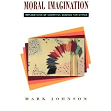 Moral Imagination: Implications of Cognitive Science for Ethics by Mark Johnson (1994-11-01)