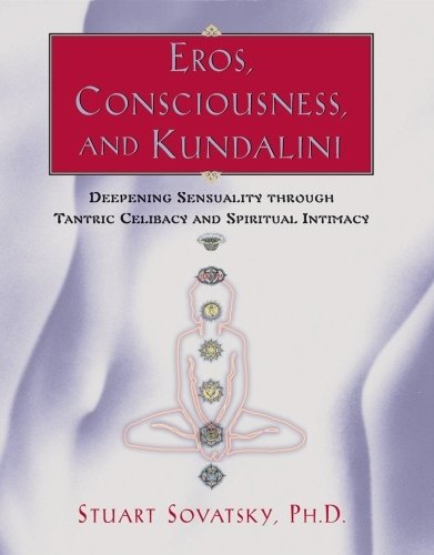 Eros, Consciousness and Kundalini: Deepening Sensuality Through Tantric Celibacy & Spiritual Intimacy: Enhancing Sensuality Through Tantric Celibacy and Erotic Experience by Stuart Sovatsky (1999-04-01)