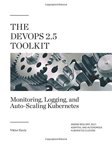 Preisvergleich Produktbild The DevOps 2.5 Toolkit: Monitoring,  Logging,  and Auto-Scaling Kubernetes: Making Resilient,  Self-Adaptive,  And Autonomous Kubernetes Clusters (The DevOps Toolkit Series,  Band 6)