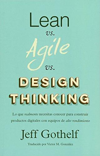 Lean vs Agile vs Design Thinking: Lo que realmente necesitas conocer para construir productos digitales con equipos de alto rendimiento por Jeff Gothelf