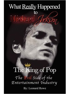 What Really Happened to Michael Jackson The King of Pop The Evil Side of the Entertainment Industry. by Leonard Rowe (2010-05-03) -