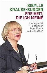 Freiheit, die ich meine. Kolumnen zur Zeit. Unbequeme Gedanken über Macht und Menschen. Ansichten und Einsichten von Sibylle Krause-Burger zu aktuellen Zeitfragen.