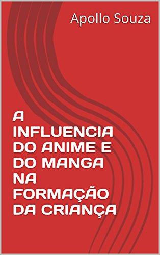 A INFLUENCIA DO ANIME E DO MANGA NA FORMAÇÃO DA CRIANÇA (Portuguese Edition) por Apollo Souza