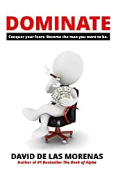 Dominate: Conquer your fears. Become the man you want to be. by David De Las Morenas (2014-04-07)