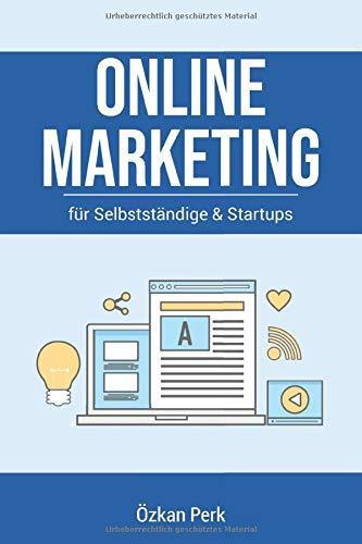 Online Marketing für Selbstständige & Startups: Der Praxisratgeber für Content-, E-Mail-, Influencer-, Affiliate-, Social-Media-, Performance- und Suchmaschinenmarketing (SEM)