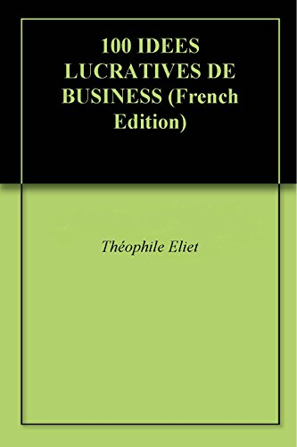 100 IDEES LUCRATIVES DE BUSINESS par Théophile Eliet