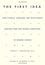 The First Idea: How Symbols, Language, and Intelligence Evolve from Our Early Primate Ancestors to Modern Humans: How Symbols, Language, and ... from Our Primate Ancestors to Modern Humans