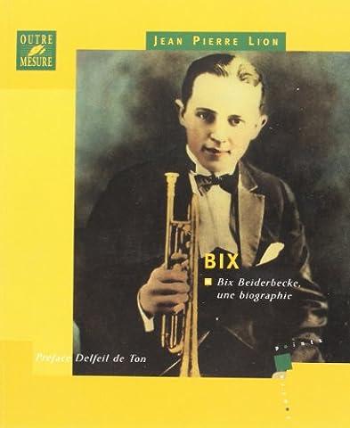 Bix : Bix Beiderbecke, une biographie
