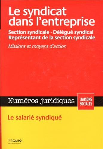 Le syndicat dans l'entreprise : Section syndicale, Délégué syndical, Représentant de la section syndicale, Missions et moyes d'action, Le salarié syndiqué
