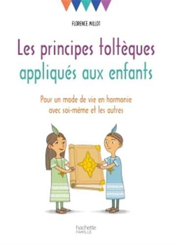 Les principes toltèques appliqués aux enfants: Pour un mode de vie en harmonie avec soi-même et les autres par Florence Millot