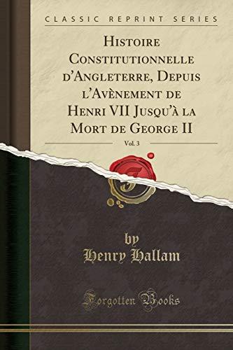 Histoire Constitutionnelle d'Angleterre, Depuis l'Avènement de Henri VII Jusqu'à La Mort de George II, Vol. 3 (Classic Reprint) par Henry Hallam