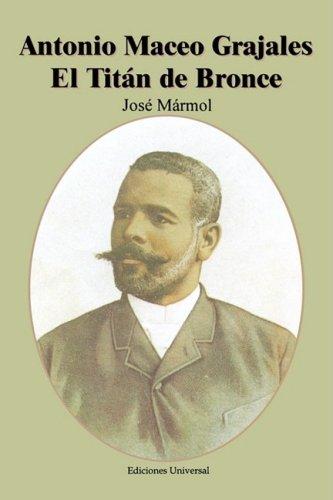 Antonio Maceo Grajales: El Titan de Bronce (Coleccion Cuba y Sus Jueces) por Jose Marmol
