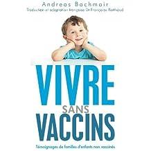 Vivre sans vaccins: T?oignages de familles d'enfants non vaccin? (French Edition) by Andreas Bachmair (2013-04-23)