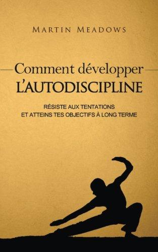 Comment développer l'autodiscipline: Résiste aux tentations et atteins tes objectifs à long terme par Martin Meadows