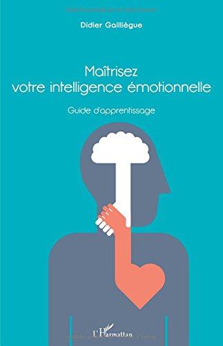 Maîtrisez votre intelligence émotionnelle: Guide d'apprentissage par Didier Gailliegue