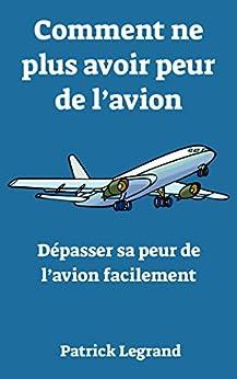 Comment ne plus avoir peur de l'avion : Dépasser sa peur de l'avion facilement par [Legrand, Patrick]