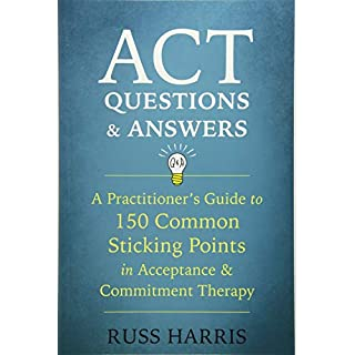 ACT Questions and Answers: A Practitioner's Guide to 50 Common Sticking Points in Acceptance and Commitment Therapy