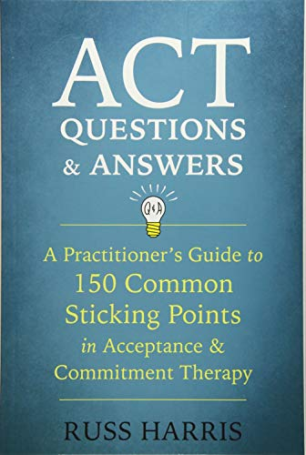ACT Questions and Answers: A Practitioner's Guide to 50 Common Sticking Points in Acceptance and Commitment Therapy por Russ Harris