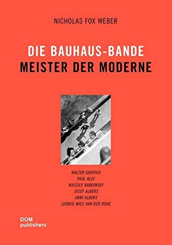 Die Bauhaus-Bande. Meister der Moderne: Walter Gropius, Paul Klee, Wassily Kandinsky, Josef Albers,...