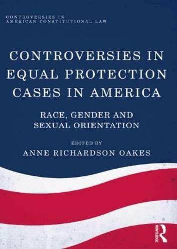 Controversies in Equal Protection Cases in America: Race, Gender and Sexual Orientation (Controversies in American Constitutional Law) by Anne Richardson Oakes (2015-07-28)