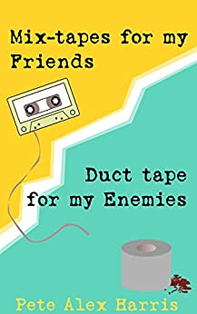 Mix-tapes For My Friends, Duct Tape For My Enemies by [Harris, Pete Alex]