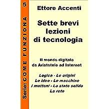 Sette brevi lezioni di tecnologia 5: Mondo digitale spiegato in modo semplice: Aristotele,Boole,Pascal,Babbage,Turing,Neumann,Zuse,Forest,Shockley,Lee. ... (Come funziona: panoramica tecnologie)