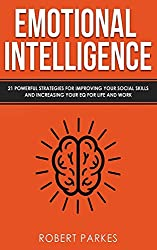 Emotional Intelligence: 21 Powerful Strategies For Improving Your Social Skills And Increasing Your Eq For Life And Work