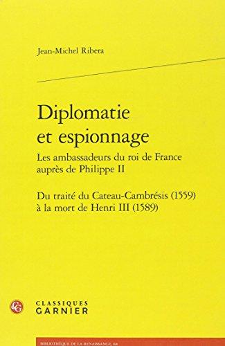 Diplomatie et espionnage - Les ambassadeurs du roi de France auprès de Philippe II : Du traité du Cateau-Cambrésis (1559) à la mort de Henri III (1589)
