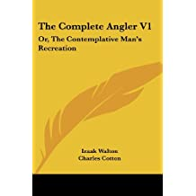 The Complete Angler V1: Or, the Contemplative Man's Recreation: Being a Discourse of Rivers, Fish-Ponds, Fish and Fishing