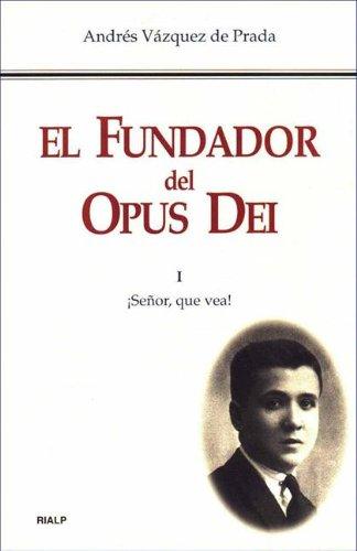 El Fundador del Opus Dei. I. ¡Señor, que vea! por Andrés Vázquez de Prada