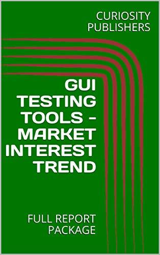 GUI TESTING TOOLS - MARKET INTEREST TREND: FULL REPORT PACKAGE (English Edition) (Hp Studio-desktop-computer)