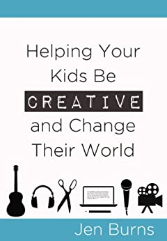 Helping Your Kids Be Creative and Change Their World (English Edition) par [Burns, Jen]