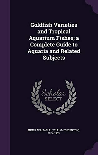 Goldfish Varieties and Tropical Aquarium Fishes; A Complete Guide to Aquaria and Related Subjects -