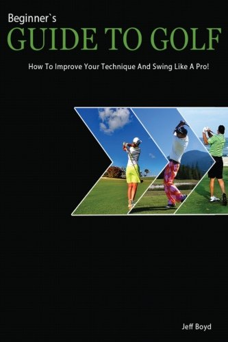 Beginner´s Guide To Golf: How To Improve Your Technique And Swing Like A Pro! por Jeff Boyd