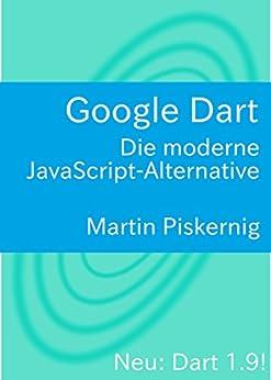 Google Dart: Die moderne JavaScript-Alternative von [Piskernig, Martin]