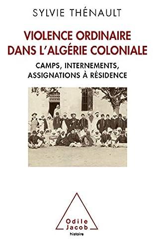 Violence ordinaire dans l'Algérie coloniale: Camps, internements, assignations à