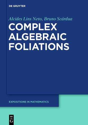 Complex Algebraic Foliations (De Gruyter Expositions in Mathematics, Band 67)