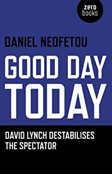 Good Day Today: David Lynch Destabilises The Spectator by [Neofetou, Daniel]