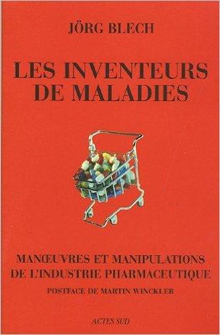 Les inventeurs de maladies : Manoeuvres et manipulations de l'industrie pharmaceutique de Martin Winckler (Postface),Jrg Blech ,Isabelle Liber (Traduction) ( 2 mai 2005 )