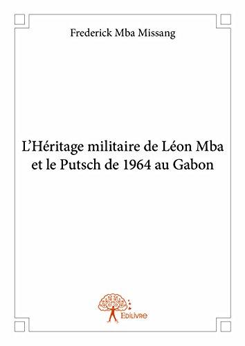 L?Héritage Militaire de Leon Mba et le Putsch de 1964 au Gabon par Frederick Mba Missan